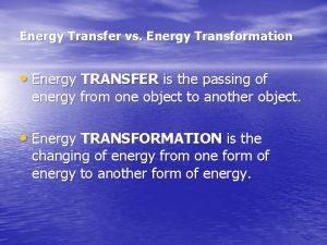 Energy Transfer vs Energy Transformation Energy TRANSFER is