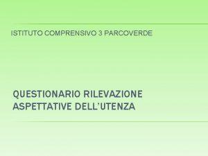 ISTITUTO COMPRENSIVO 3 PARCOVERDE QUESTIONARIO RILEVAZIONE ASPETTATIVE DELLUTENZA