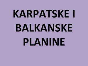 KARPATSKE I BALKANSKE PLANINE PROSTIRANJE istona Srbija od