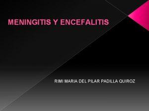 MENINGITIS Y ENCEFALITIS RIMI MARIA DEL PILAR PADILLA