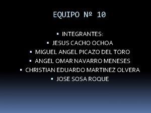 EQUIPO N 10 INTEGRANTES JESUS CACHO OCHOA MIGUEL