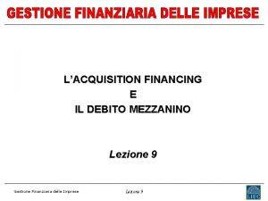 LACQUISITION FINANCING E IL DEBITO MEZZANINO Lezione 9