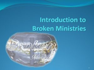 Introduction to Broken Ministries 1 What is Broken