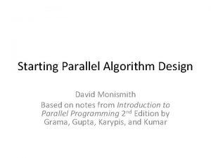 Starting Parallel Algorithm Design David Monismith Based on