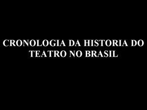 CRONOLOGIA DA HISTORIA DO TEATRO NO BRASIL Sculo