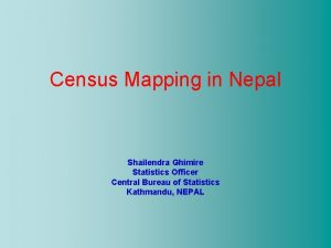 Census Mapping in Nepal Shailendra Ghimire Statistics Officer