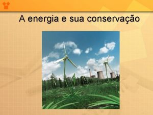 A energia e sua conservao Energia formas de