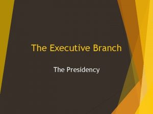 The Executive Branch The Presidency The Executive Branch