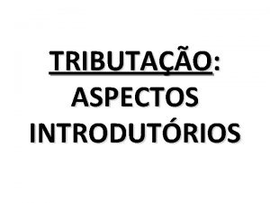 TRIBUTAO ASPECTOS INTRODUTRIOS NOES GERAIS DE TRIBUTOS E