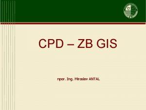 CPD ZB GIS npor Ing Miroslav ANTAL Centrlna