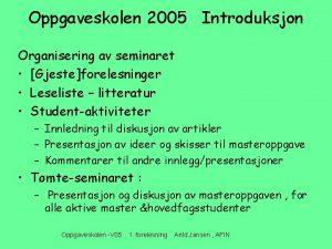 Oppgaveskolen 2005 Introduksjon Organisering av seminaret Gjesteforelesninger Leseliste