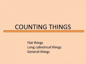 COUNTING THINGS Flat things Long cylindrical things General