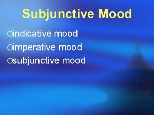 Subjunctive Mood indicative mood imperative mood subjunctive mood