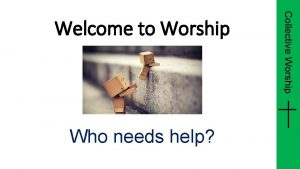 Who needs help Collective Worship Welcome to Worship