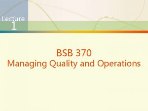 Lecture 1 BSB 370 Managing Quality and Operations