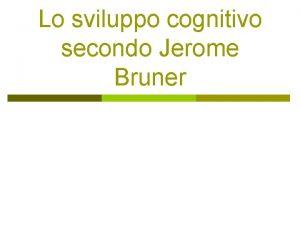Lo sviluppo cognitivo secondo Jerome Bruner Jerome Bruner