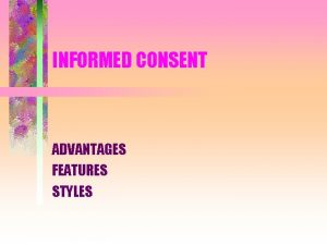 INFORMED CONSENT ADVANTAGES FEATURES STYLES ADVANTAGES OF INFORMED