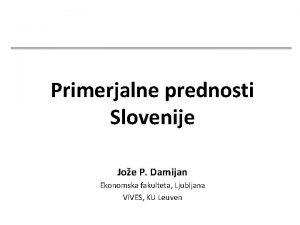 Primerjalne prednosti Slovenije Joe P Damijan Ekonomska fakulteta