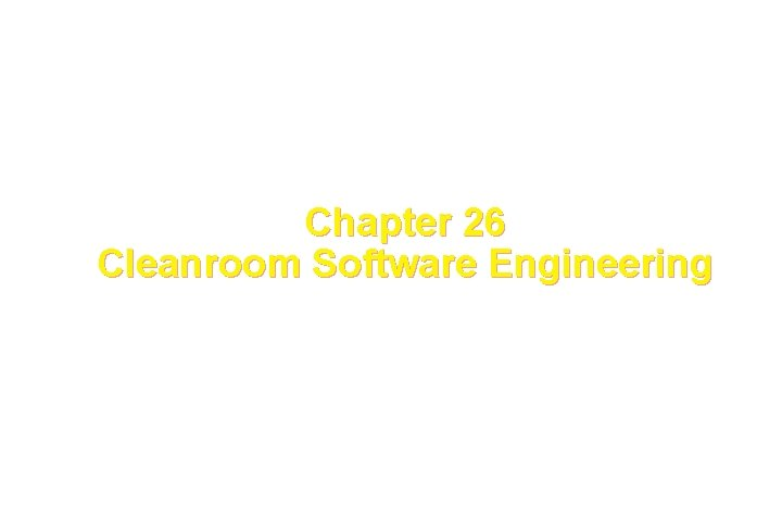 Chapter 26 Cleanroom Software Engineering These courseware materials
