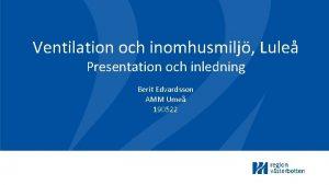 Ventilation och inomhusmilj Lule Presentation och inledning Berit
