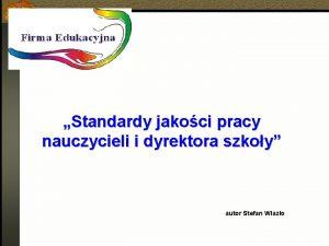 Standardy jakoci pracy nauczycieli i dyrektora szkoy autor