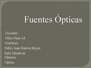 Fuentes pticas Docente Flix Pinto M Nombres Pablo