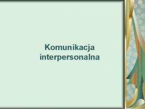 Komunikacja interpersonalna Tezy o komunikacji Nie mona nie
