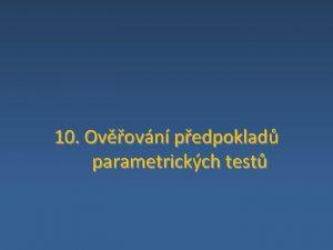 10 Ovovn pedpoklad parametrickch test Normalita dat Normln