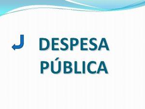 DESPESA PBLICA DESPESA PBLICA Principais Classificaes da Despesa