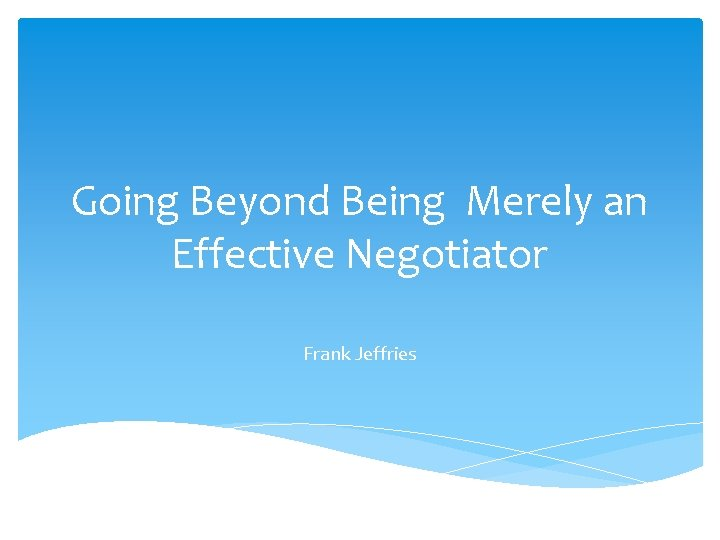 Going Beyond Being Merely an Effective Negotiator Frank