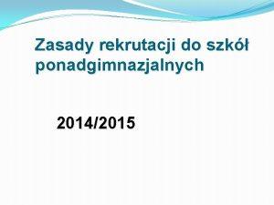 Zasady rekrutacji do szk ponadgimnazjalnych 20142015 SYSTEM EDUKACJI