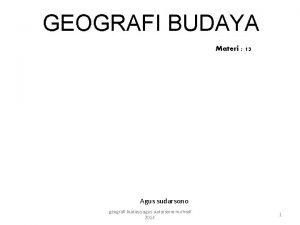 GEOGRAFI BUDAYA Materi 13 Agus sudarsono geografi budaya