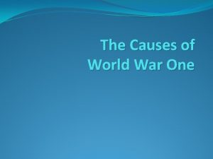 The Causes of World War One The MAIN