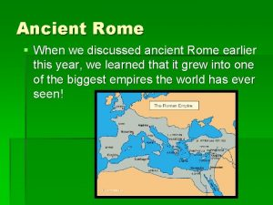 Ancient Rome When we discussed ancient Rome earlier