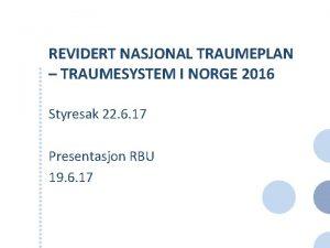 REVIDERT NASJONAL TRAUMEPLAN TRAUMESYSTEM I NORGE 2016 Styresak
