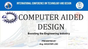 COMPUTER AIDED DESIGN Boosting the Engineering Industry PRESENTED