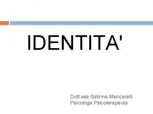 IDENTITA Dott ssa Sabrina Mencarelli Psicologa Psicoterapeuta COMUNICAZ