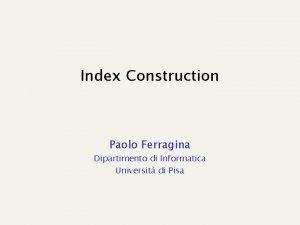Index Construction Paolo Ferragina Dipartimento di Informatica Universit