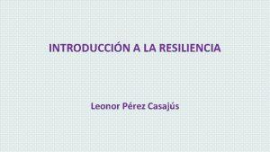 INTRODUCCIN A LA RESILIENCIA Leonor Prez Casajs EL