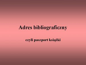 Adres bibliograficzny czyli paszport ksiki Adres bibliograficzny to