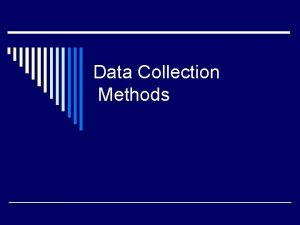 Data Collection Methods o Methods of data collection