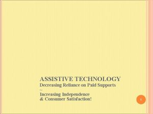 ASSISTIVE TECHNOLOGY Decreasing Reliance on Paid Supports Increasing