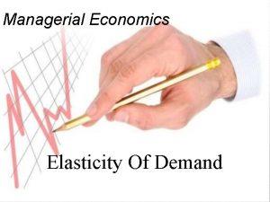 Managerial Economics Elasticity Of Demand Concepts Of Elasticity