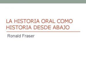 LA HISTORIA ORAL COMO HISTORIA DESDE ABAJO Ronald