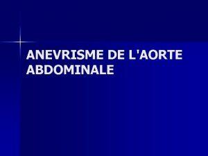 ANEVRISME DE LAORTE ABDOMINALE ANEVRISME DE LAORTE ABDOMINALE