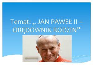 Temat JAN PAWE II ORDOWNIK RODZIN Jan Pawe