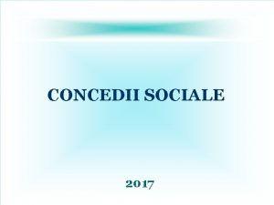 CONCEDII SOCIALE 2017 CONCEDII SOCIALE CM Capitolul IV