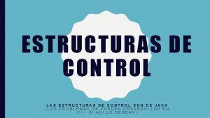 ESTRUCTURAS DE CONTROL LAS ESTRUCTURAS DE CONTROL SON