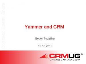 Connect Learn Share Yammer and CRM Better Together