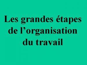 Les grandes tapes de lorganisation du travail Lorganisation